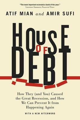 House of Debt : How They (and You) Caused the Great Recession, and How We Can Prevent it from Happening Again (Paperback)