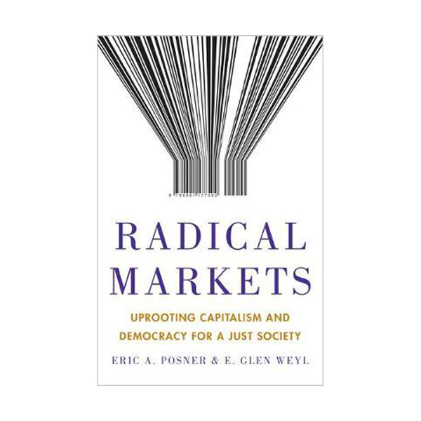 Radical Markets : Uprooting Capitalism and Democracy for a Just Society (Hardcover)