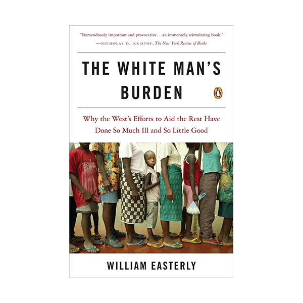 The White Man's Burden : Why the West's Efforts to Aid the Rest Have Done So Much Ill and So Little Good (Paperback)