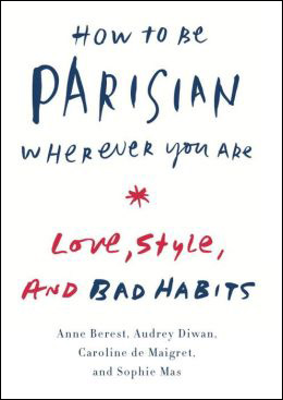 How to Be Parisian Wherever You Are : Love, Style, and Bad Habits (Hardcover)