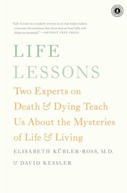 Life Lessons : Two Experts on Death and Dying Teach Us About the Mysteries of Life and Living (Paperback)