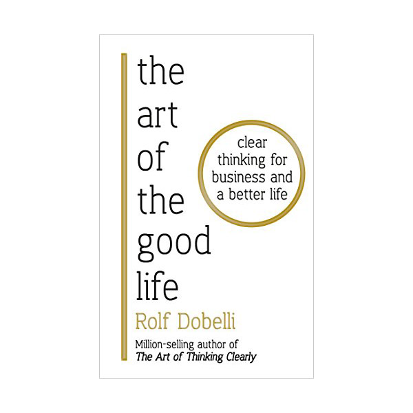 The Art of the Good Life: Clear Thinking for Business and a Better Life (Paperback, 영국판)