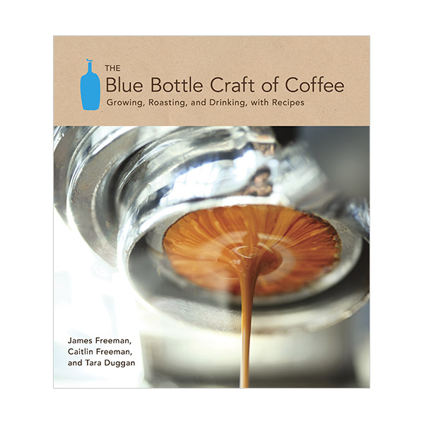 The Blue Bottle Craft of Coffee : Growing, Roasting, and Drinking, with Recipes (Hardcover)