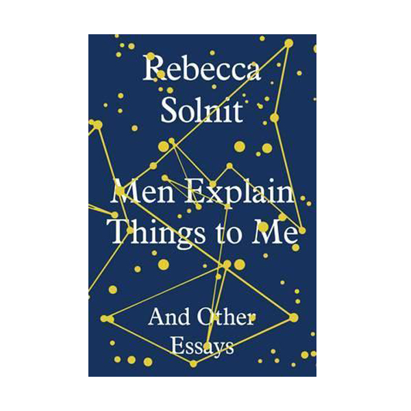 Men Explain Things to Me : And Other Essays (Hardcover)
