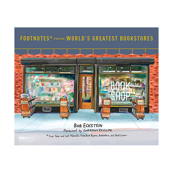 Footnotes from the World's Greatest Bookstores : True Tales and Lost Moments from Book Buyers, Booksellers, and Book Lovers (Hardcover)