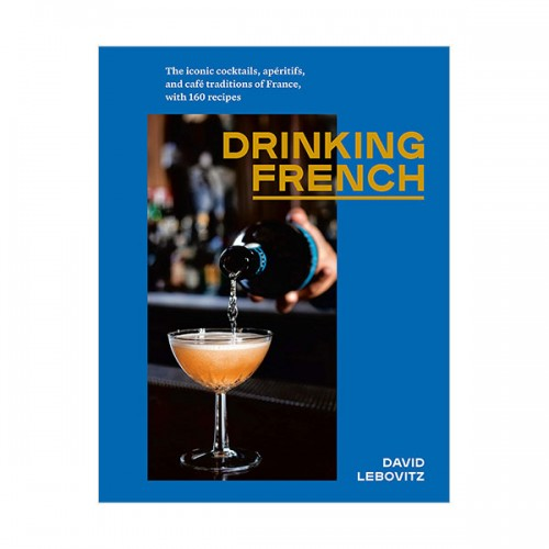 Drinking French : The Iconic Cocktails, Apéritifs, and Café Traditions of France, with 160 Recipes (Hardcover)