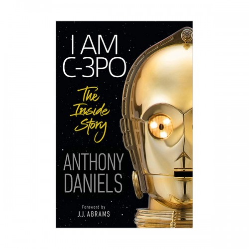I Am C-3PO : The Inside Story : Foreword by J.J. Abrams (Hardcover)